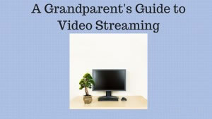 A Grandparent's Guide to Video Streaming